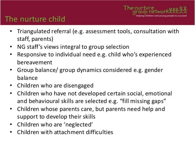 The nurture child • Triangulated referral (e.g. assessment tools, consultation with staff, parents) • NG staff's views int...