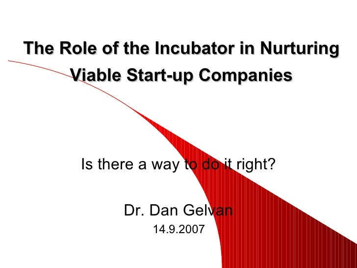 The Role of the Incubator in Nurturing Viable Start-up Companies Is there a way to do it right? Dr. Dan Gelvan 14.9.2007