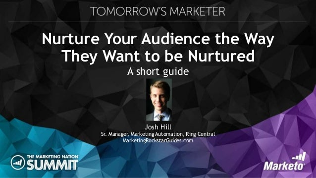 Nurture Your Audience the Way They Want to be Nurtured A short guide Josh Hill Sr. Manager, Marketing Automation, Ring Cen...