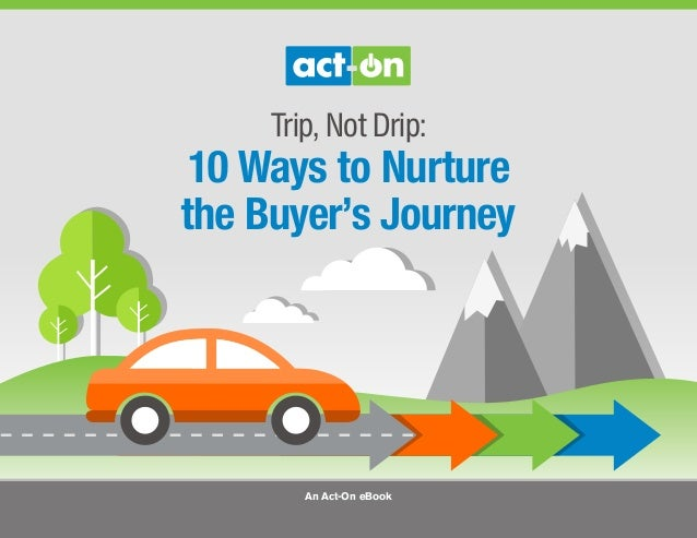 Trip, Not Drip: 10 Ways to Nurture the Buyer's Journey An Act-On eBook
