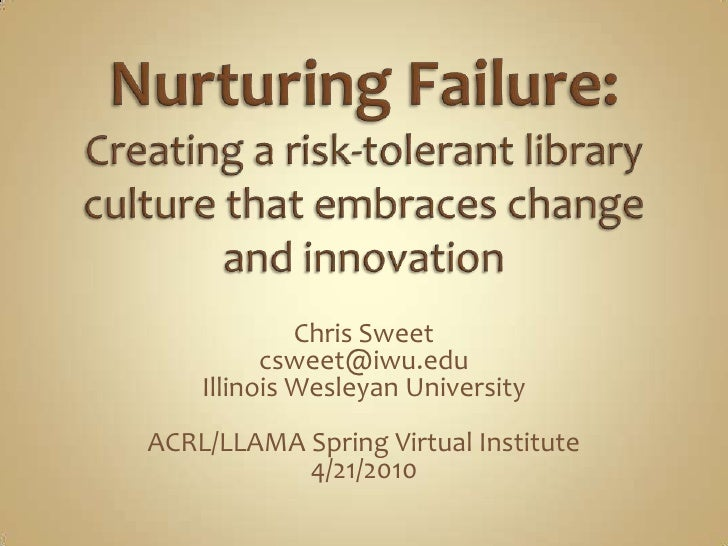Nurturing Failure: Creating a risk-tolerant library culture that embraces change and innovation<br />Chris Sweet<br />cswe...