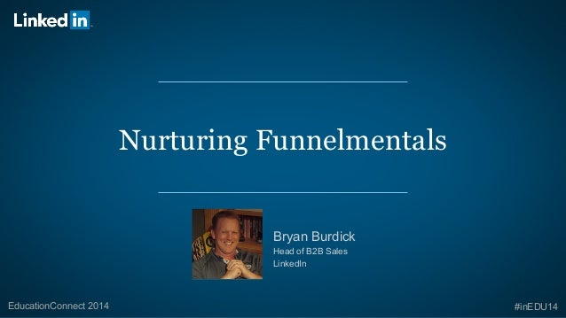 Nurturing Funnelmentals  Bryan Burdick  Head of B2B Sales  LinkedIn  EducationConnect 2014 #inEDU14