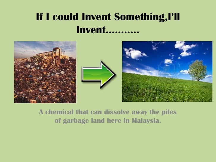 If I could Invent Something,I'll Invent………..<br />A chemical that can dissolve away the piles  of garbage land here in Mal...