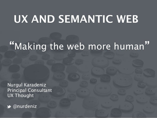 "UX AND SEMANTIC WEB  !  ! ""Making the web more human""  Nurgul Karadeniz  Principal Consultant  UX Thought  !  @nurdeniz"