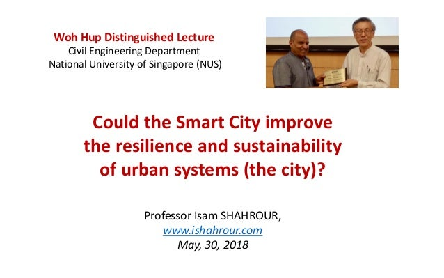 Could the Smart City improve the resilience and sustainability of urban systems (the city)? Professor Isam SHAHROUR, www.i...