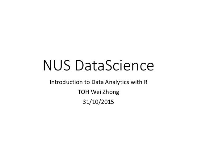 NUS DataScience Introduction to Data Analytics with R TOH Wei Zhong 31/10/2015