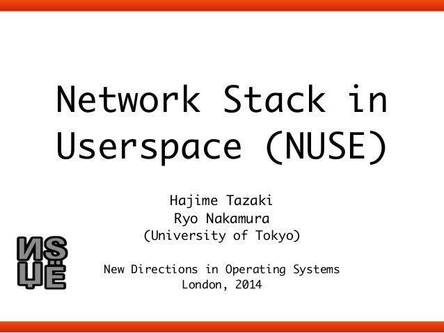 Network Stack in  Userspace (NUSE)  !  Hajime Tazaki  Ryo Nakamura  (University of Tokyo)  !  New Directions in Operating ...