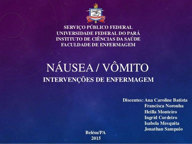 NÁUSEA / VÔMITO INTERVENÇÕES DE ENFERMAGEM SERVIÇO PÚBLICO FEDERAL UNIVERSIDADE FEDERAL DO PARÁ INSTITUTO DE CIÊNCIAS DA S...