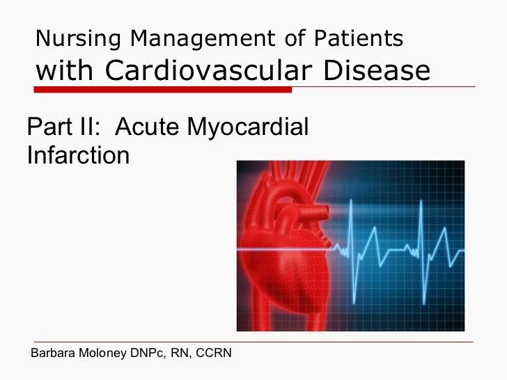 Nursing Management of Patients  with Cardiovascular Disease Part II:  Acute Myocardial Infarction Barbara Moloney DNPc, RN...