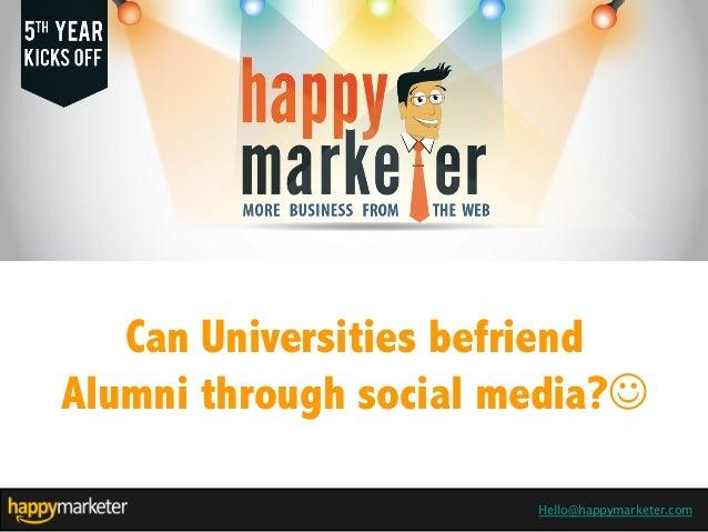 Hello@happymarketer.com Can Universities befriend Alumni through social media?J