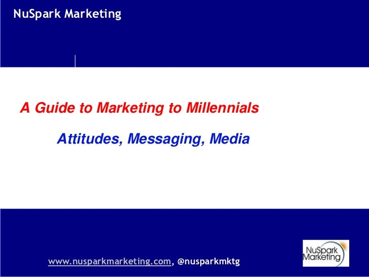 NuSpark MarketingA Guide to Marketing to Millennials      Attitudes, Messaging, Media     www.nusparkmarketing.com, @nuspa...
