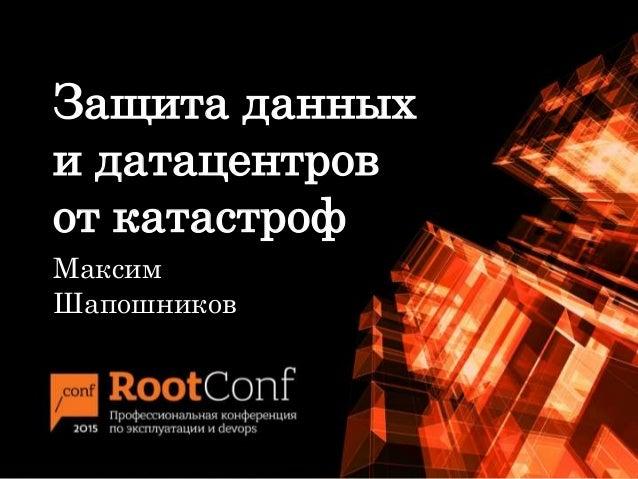 Защита данных и датацентров от катастроф Максим Шапошников