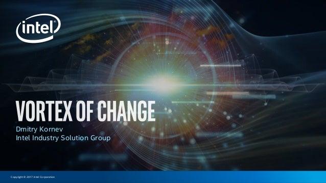 Copyright © 2017 Intel Corporation Dmitry Kornev Intel Industry Solution Group