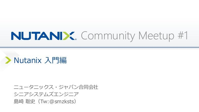 Community Meetup #1 Nutanix 入門編 ニュータニックス・ジャパン合同会社 シニアシステムズエンジニア 島崎 聡史(Tw:@smzksts)
