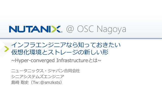 @ OSC Nagoya インフラエンジニアなら知っておきたい 仮想化環境とストレージの新しい形 ニュータニックス・ジャパン合同会社 シニアシステムズエンジニア 島崎 聡史(Tw:@smzksts) ~Hyper-converged Infra...