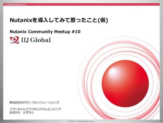 © 2016 IIJ Global Solutions Inc. 1 株式会社IIJグローバルソリューションズ フランちゃんウフフなシステムエンジニア おおかわ かずひと Nutanixを導入してみて思ったこと(仮) Nutanix Commu...