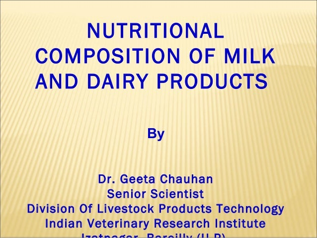 NUTRITIONAL COMPOSITION OF MILK AND DAIRY PRODUCTS By Dr. Geeta Chauhan Senior Scientist Division Of Livestock Products Te...