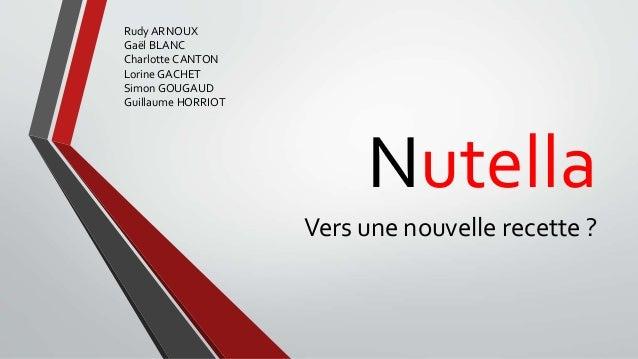 Nutella Vers une nouvelle recette ? Rudy ARNOUX Gaël BLANC Charlotte CANTON Lorine GACHET Simon GOUGAUD Guillaume HORRIOT