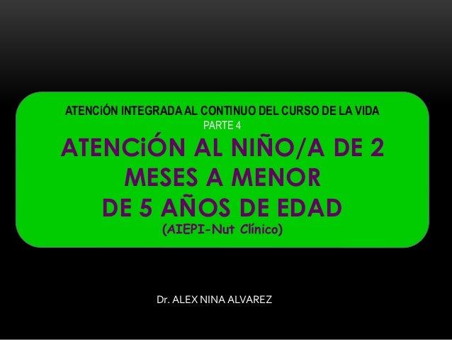 ATENCiÓN INTEGRADA AL CONTINUO DEL CURSO DE LA VIDA PARTE 4 ATENCiÓN AL NIÑO/A DE 2 MESES A MENOR DE 5 AÑOS DE EDAD (AIEPI...