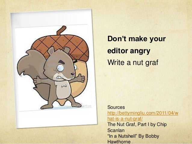 Don't make your editor angry Write a nut graf Sources http://bettymingliu.com/2011/04/w hat-is-a-nut-graf/ The Nut Graf, P...