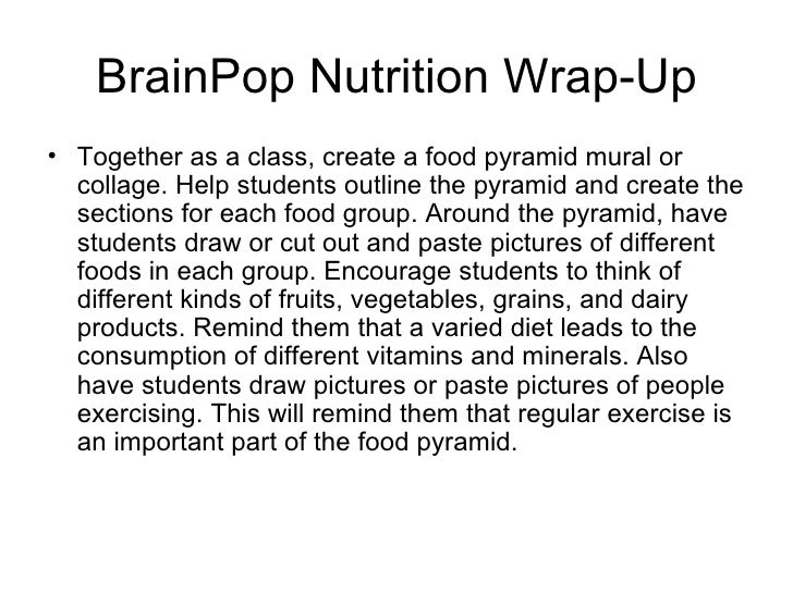 BrainPop Nutrition Wrap-Up <ul><li>Together as a class, create a food pyramid mural or collage. Help students outline the ...