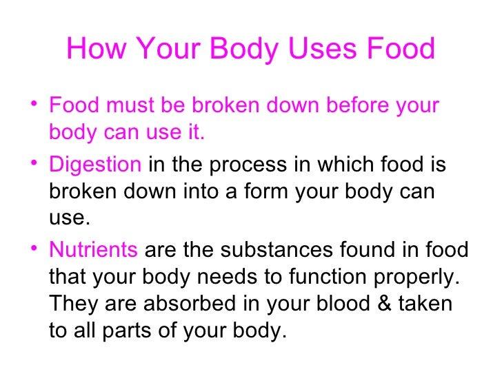 How Your Body Uses Food <ul><li>Food   must be broken down before your body can use it. </li></ul><ul><li>Digestion  in th...