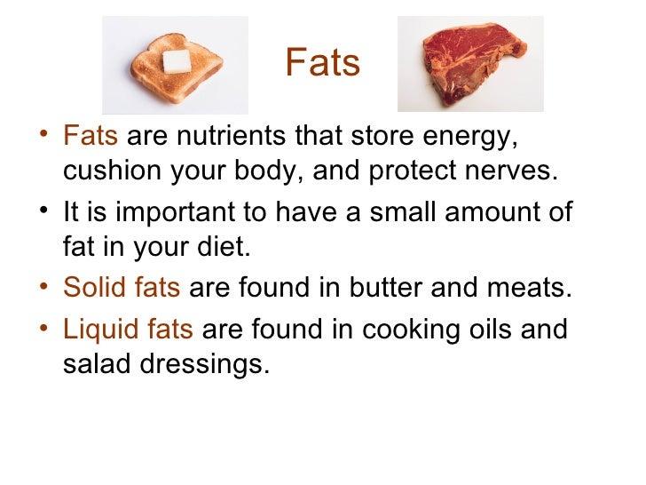 Fats <ul><li>Fats  are nutrients that store energy, cushion your body, and protect nerves. </li></ul><ul><li>It is importa...