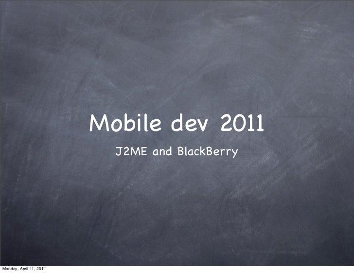 Mobile dev 2011                           J2ME and BlackBerryMonday, April 11, 2011