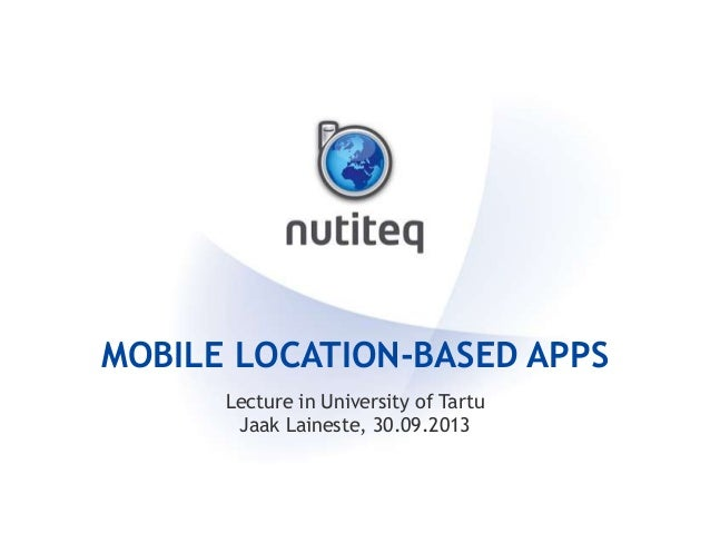 MOBILE LOCATION-BASED APPS Lecture in University of Tartu Jaak Laineste, 30.09.2013