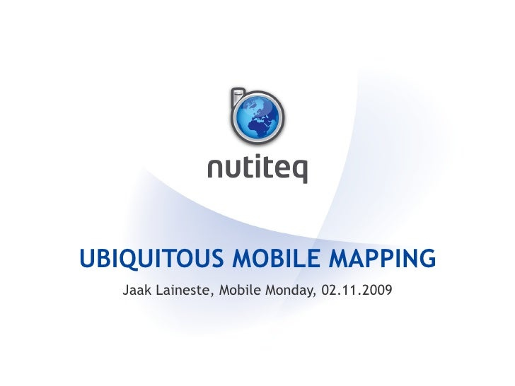UBIQUITOUS MOBILE MAPPING Jaak Laineste, Mobile Monday, 02.11.2009