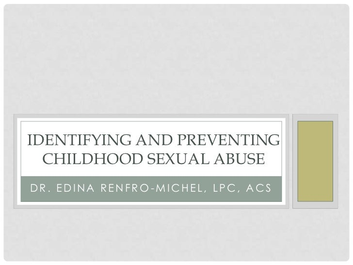 IDENTIFYING AND PREVENTING  CHILDHOOD SEXUAL ABUSEDR. EDINA RENFRO-MICHEL, LPC, ACS
