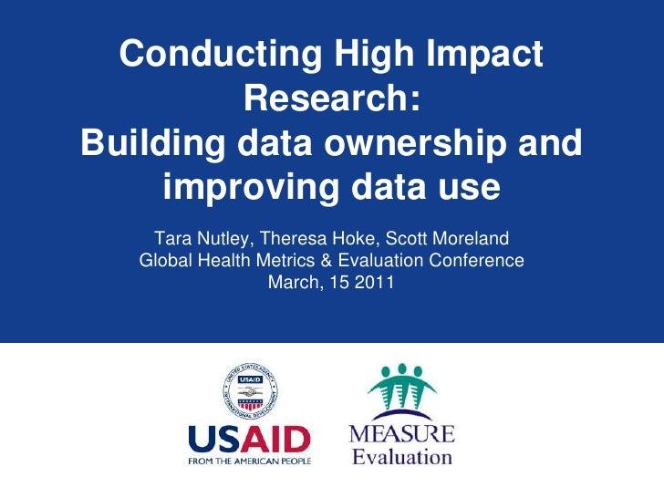 Conducting High Impact Research: Building data ownership and improving data use <br />Tara Nutley, Theresa Hoke, Scott Mor...