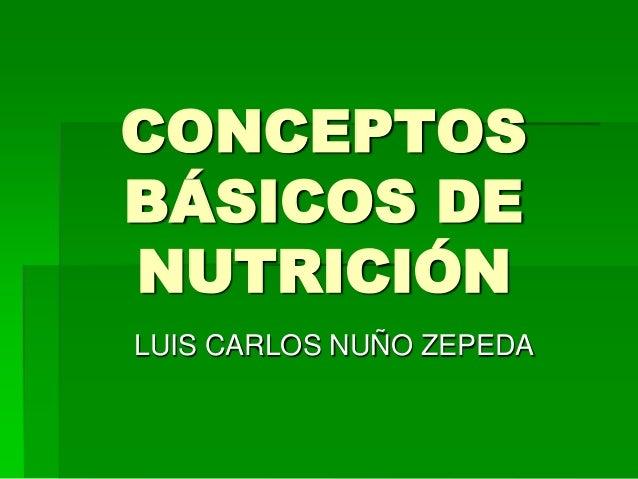 CONCEPTOS BÁSICOS DE NUTRICIÓN LUIS CARLOS NUÑO ZEPEDA