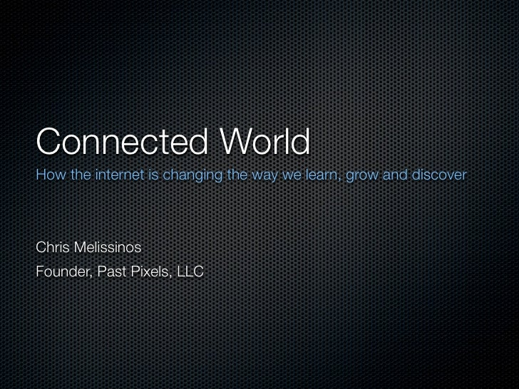 Connected World How the internet is changing the way we learn, grow and discover    Chris Melissinos Founder, Past Pixels,...
