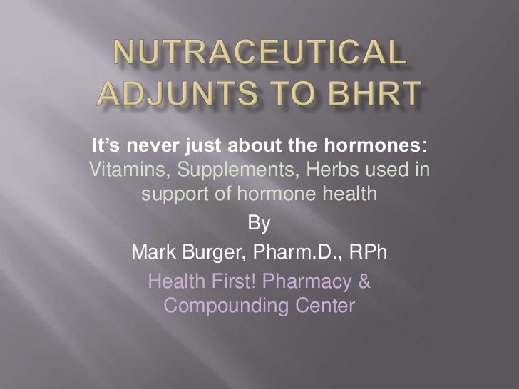 NutraceuticalAdjunts to BHRT<br />It's never just about the hormones: Vitamins, Supplements, Herbs used in support of horm...