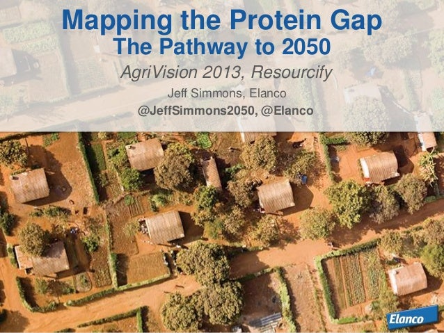 AgriVision 2013, Resourcify Jeff Simmons, Elanco @JeffSimmons2050, @Elanco Mapping the Protein Gap The Pathway to 2050