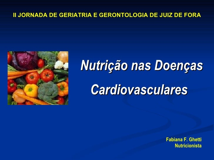 Nutrição nas Doenças Cardiovasculares   Fabiana F. Ghetti Nutricionista II JORNADA DE GERIATRIA E GERONTOLOGIA DE JUIZ DE ...