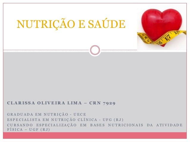 NUTRIÇÃO E SAÚDE  CLARISSA OLIVEIRA LIMA – CRN 7929  GR ADUADA EM NUTR I Ç ÃO - UE C E  E S P E C I A L I S T A EM NUTR I ...