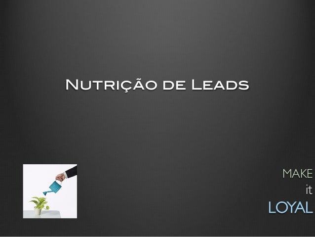 Nutrição de Leads!                       MAKE                            it                     LOYAL