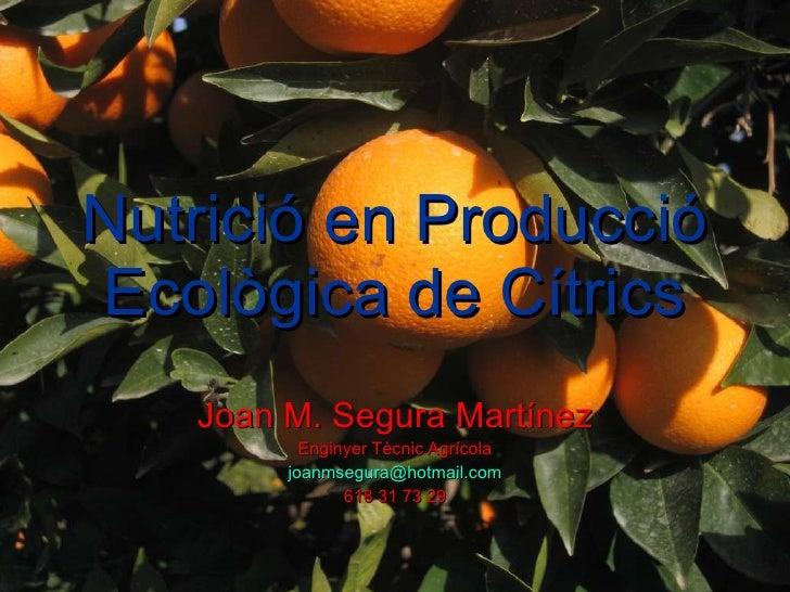 Nutrició en Producció Ecològica de Cítrics Joan M. Segura Martínez Enginyer Tècnic Agrícola [email_address] 618 31 73 29