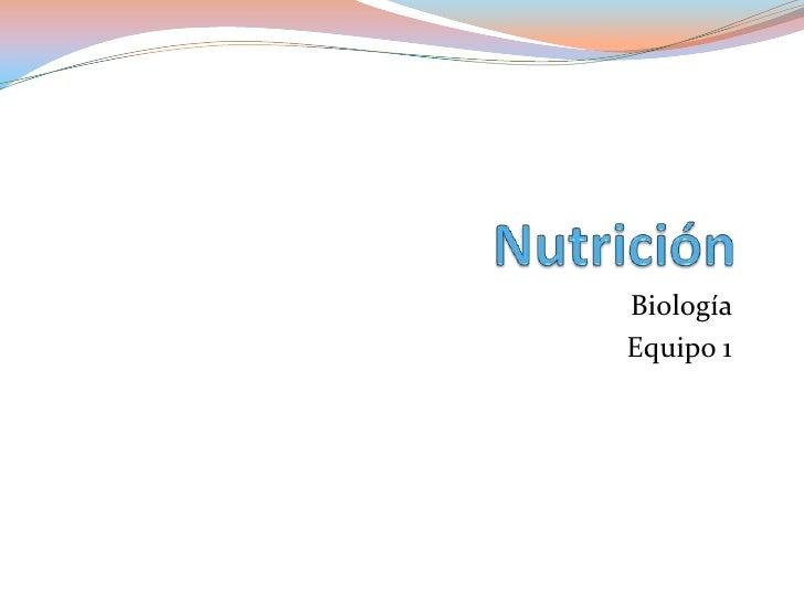 Nutrición <br />Biología <br />Equipo 1 <br />