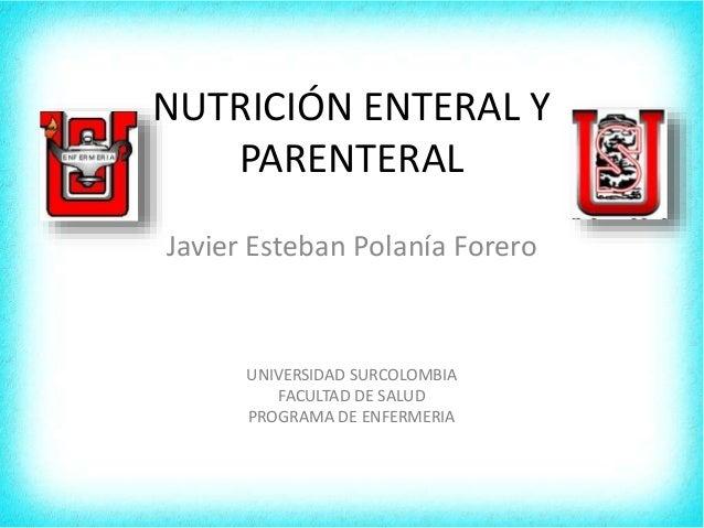 NUTRICIÓN ENTERAL Y PARENTERAL Javier Esteban Polanía Forero UNIVERSIDAD SURCOLOMBIA FACULTAD DE SALUD PROGRAMA DE ENFERME...