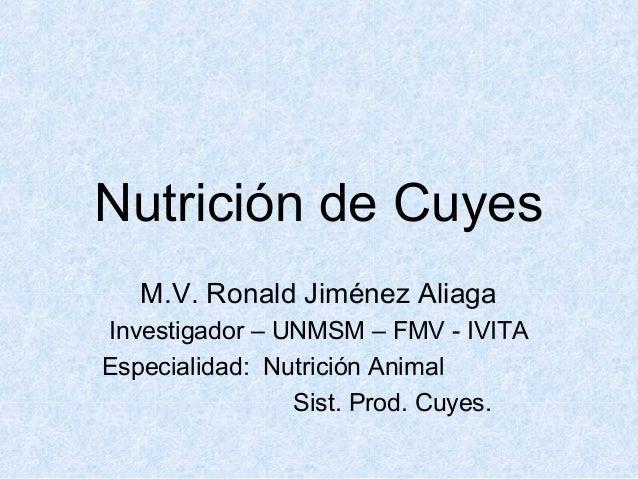Nutrición de Cuyes M.V. Ronald Jiménez Aliaga Investigador – UNMSM – FMV - IVITA Especialidad: Nutrición Animal Sist. Prod...