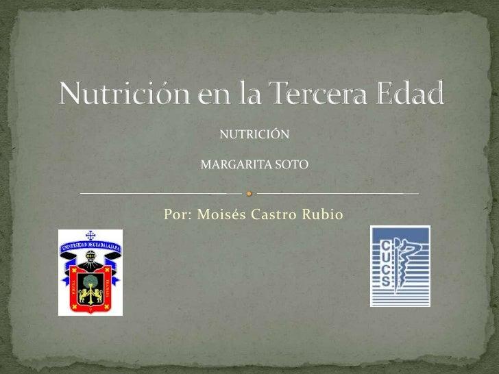 Nutrición en la Tercera Edad<br />NUTRICIÓN<br />MARGARITA SOTO<br />Por: Moisés Castro Rubio<br />