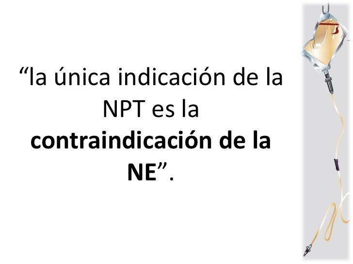 """"""" la única indicación de la NPT es la  contraindicación de la NE """"."""