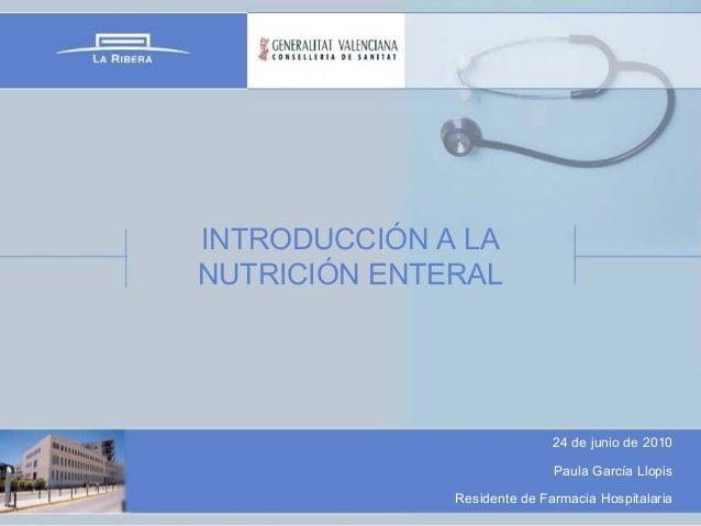 INTRODUCCIÓN A LA NUTRICIÓN ENTERAL  24 de junio de 2010 Paula García Llopis Residente de Farmacia Hospitalaria