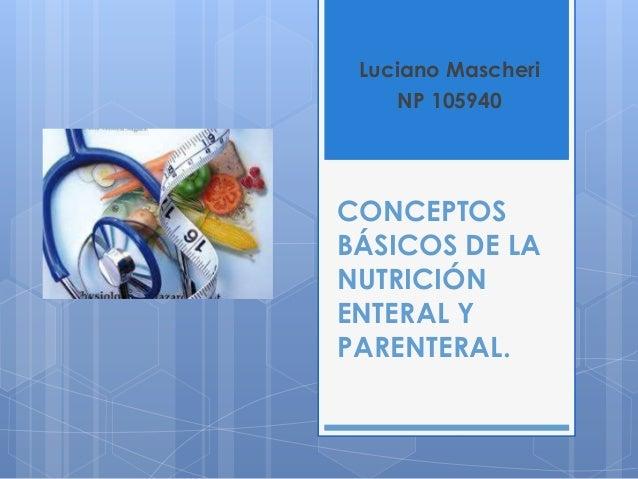 Luciano Mascheri NP 105940  CONCEPTOS BÁSICOS DE LA NUTRICIÓN ENTERAL Y PARENTERAL.