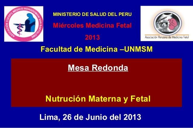 Lima, 26 de Junio del 2013 Mesa Redonda Nutrución Materna y Fetal Facultad de Medicina –UNMSM MINISTERIO DE SALUD DEL PERU...