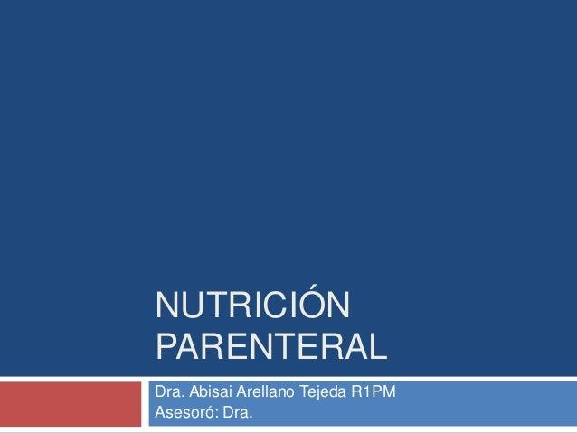 NUTRICIÓN  PARENTERAL  Dra. Abisai Arellano Tejeda R1PM  Asesoró: Dra.