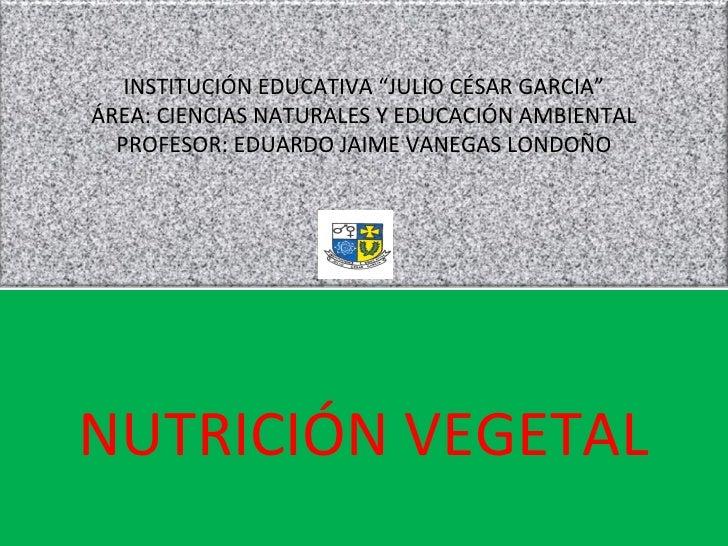 """NUTRICIÓN VEGETAL INSTITUCIÓN EDUCATIVA """"JULIO CÉSAR GARCIA"""" ÁREA: CIENCIAS NATURALES Y EDUCACIÓN AMBIENTAL PROFESOR: EDUA..."""